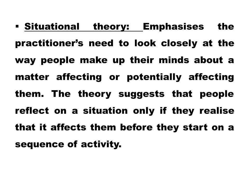 Situational theory: Emphasises the practitioner's need to look closely at the way people make up their minds about a matter affecting or potentially affecting them.