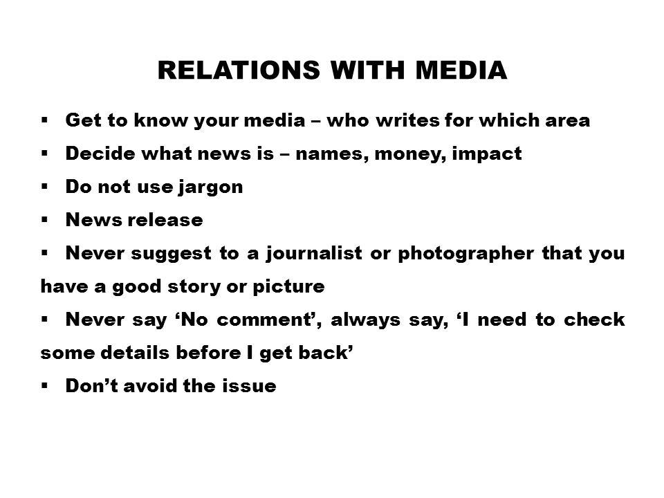 Relations with Media Get to know your media – who writes for which area. Decide what news is – names, money, impact.