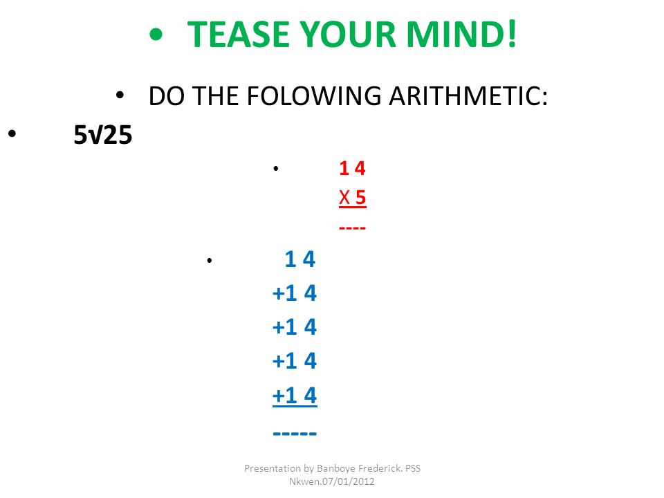 DO THE FOLOWING ARITHMETIC: 5√25 1 4 X 5 ---- +1 4 -----