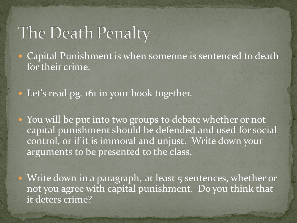 The Death Penalty Capital Punishment is when someone is sentenced to death for their crime. Let's read pg. 161 in your book together.