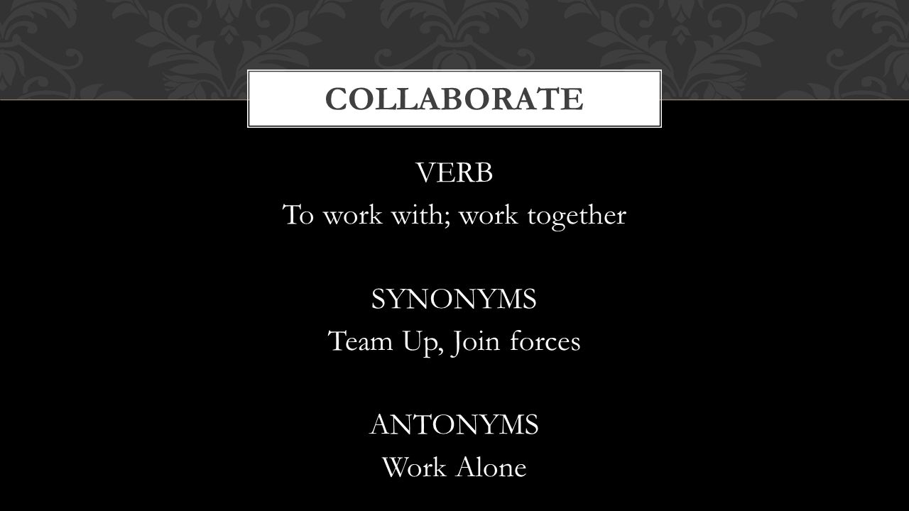 Collaborate VERB To work with; work together SYNONYMS Team Up, Join forces ANTONYMS Work Alone