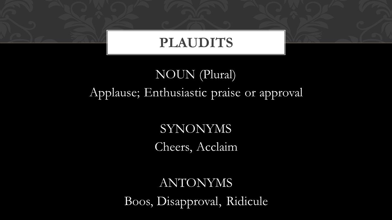 Plaudits NOUN (Plural) Applause; Enthusiastic praise or approval SYNONYMS Cheers, Acclaim ANTONYMS Boos, Disapproval, Ridicule