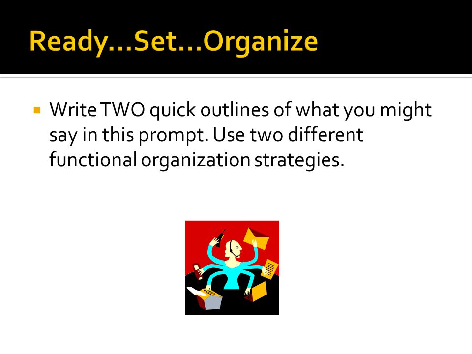 Ready…Set…Organize Write TWO quick outlines of what you might say in this prompt.