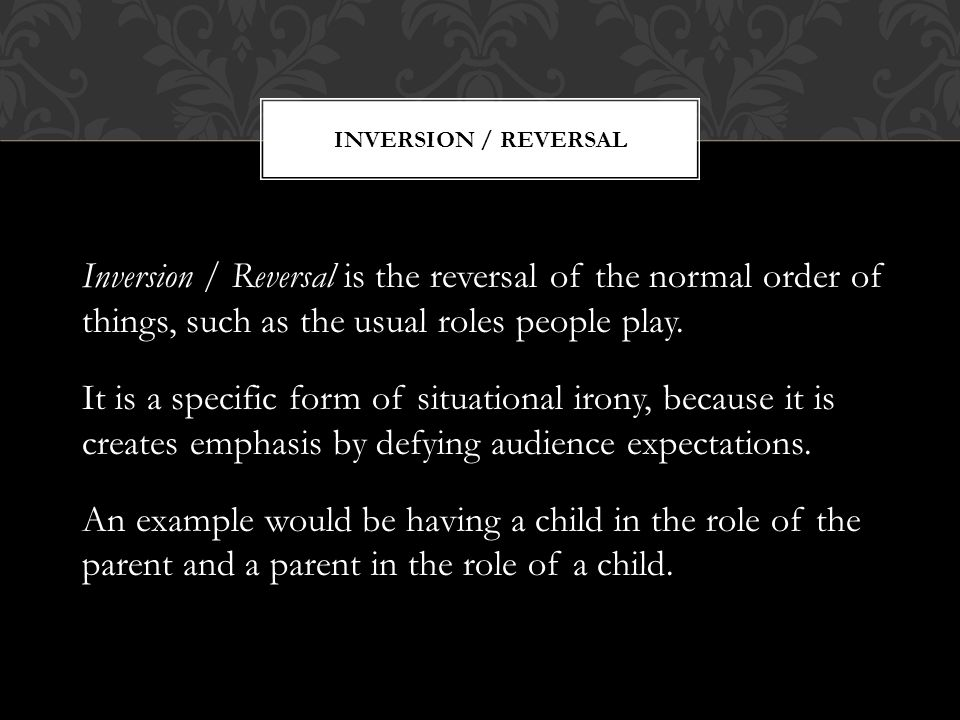 Inversion / Reversal Inversion / Reversal is the reversal of the normal order of things, such as the usual roles people play.