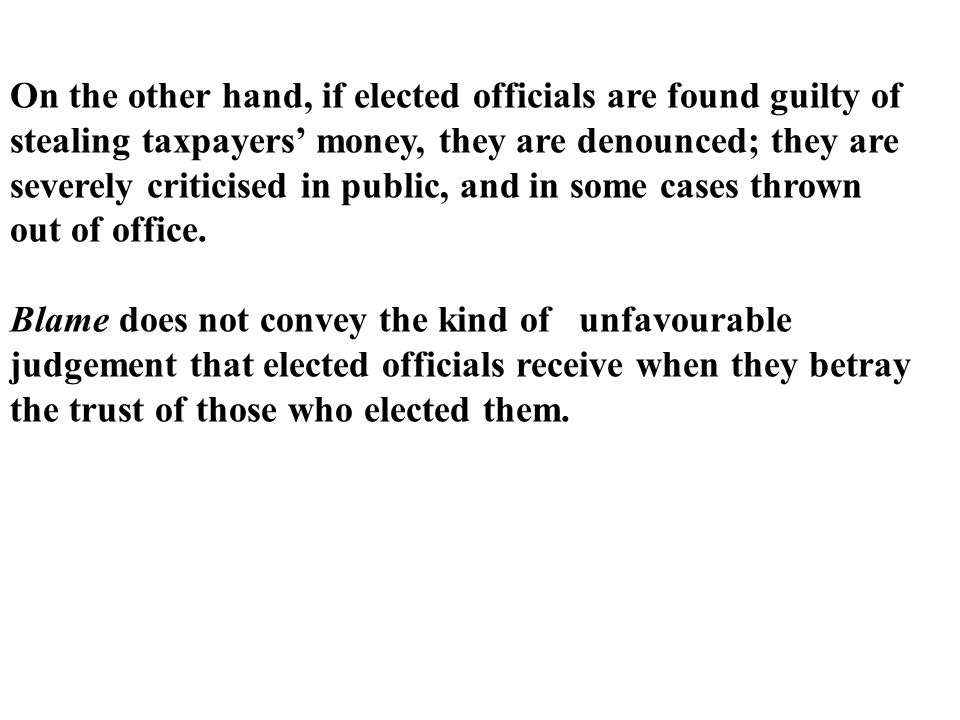 On the other hand, if elected officials are found guilty of stealing taxpayers' money, they are denounced; they are severely criticised in public, and in some cases thrown out of office.