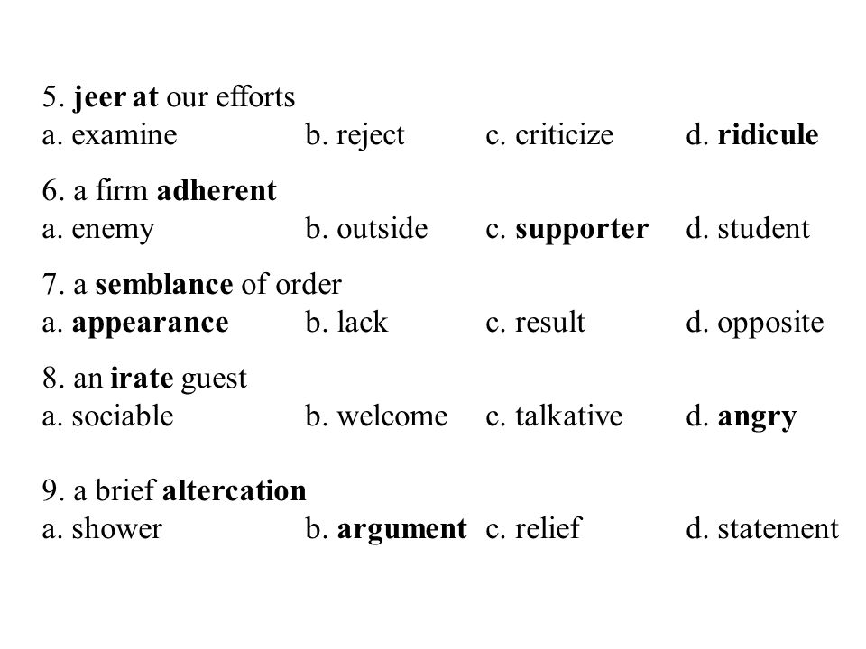 5. jeer at our efforts a. examine b. reject c. criticize d. ridicule. 6. a firm adherent. a. enemy b. outside c. supporter d. student.