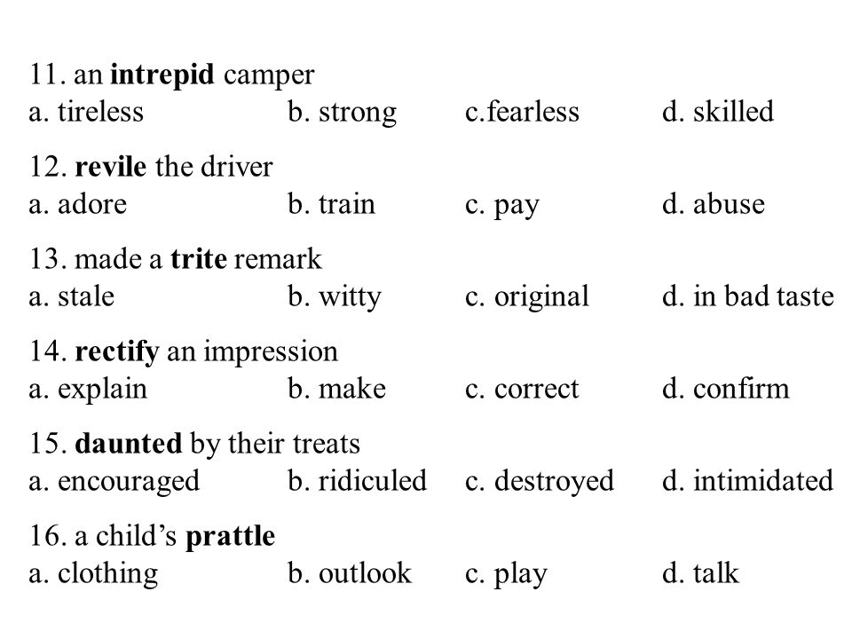11. an intrepid camper a. tireless b. strong c.fearless d. skilled. 12. revile the driver. a. adore b. train c. pay d. abuse.