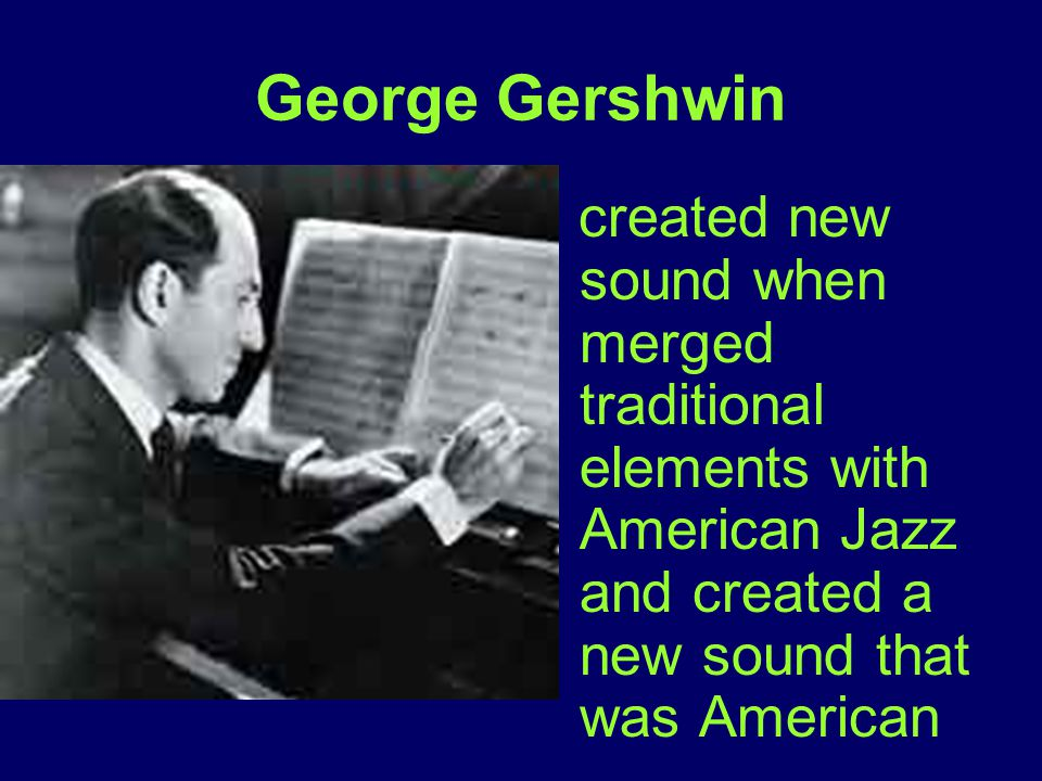 George Gershwin created new sound when merged traditional elements with American Jazz and created a new sound that was American.