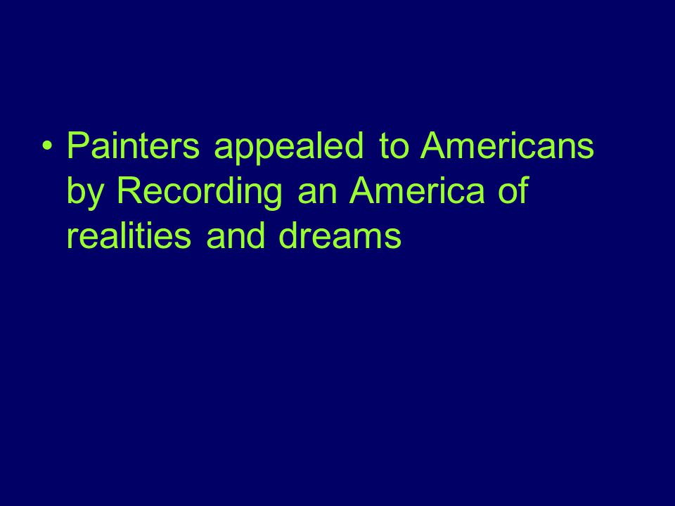 Painters appealed to Americans by Recording an America of realities and dreams