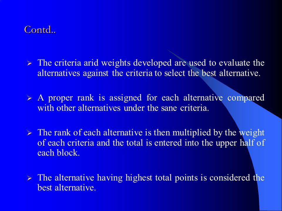 Contd.. The criteria arid weights developed are used to evaluate the alternatives against the criteria to select the best alternative.
