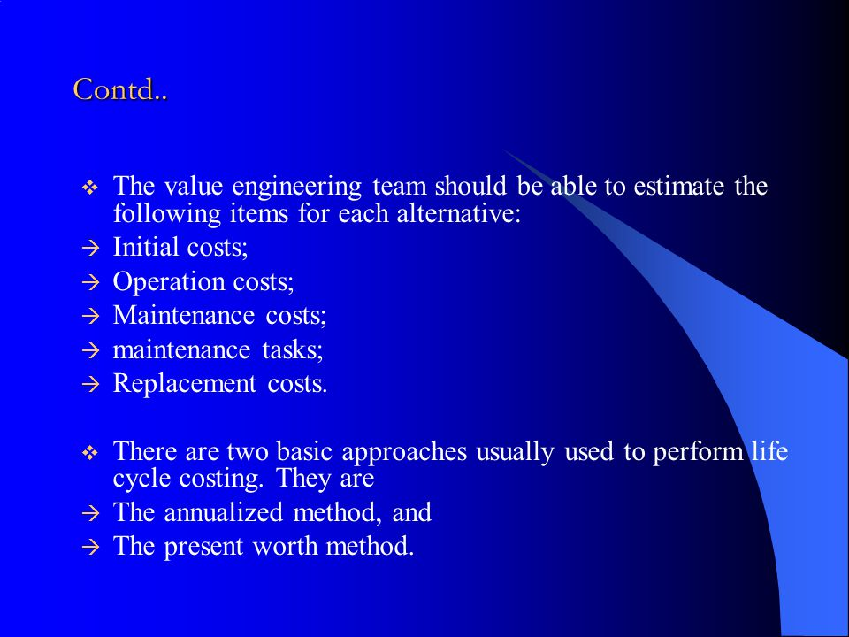 Contd.. The value engineering team should be able to estimate the following items for each alternative: