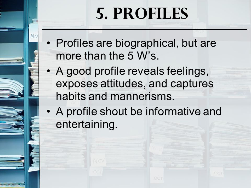 5. Profiles Profiles are biographical, but are more than the 5 W's.