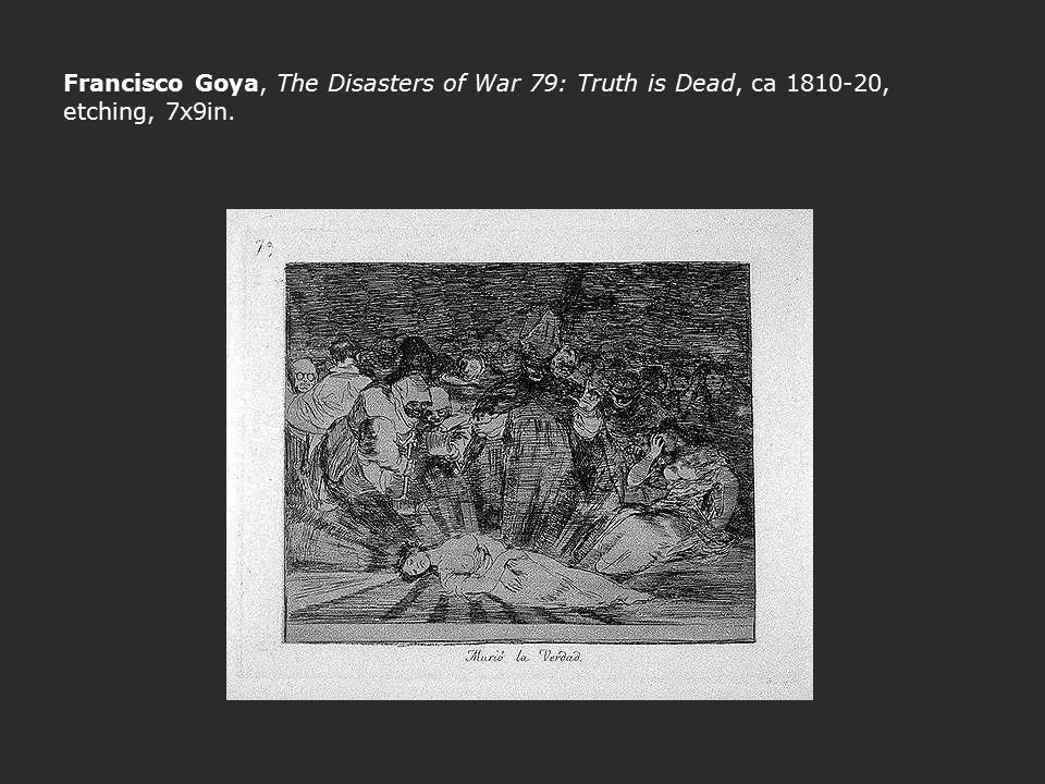 Francisco Goya, The Disasters of War 79: Truth is Dead, ca 1810-20, etching, 7x9in.