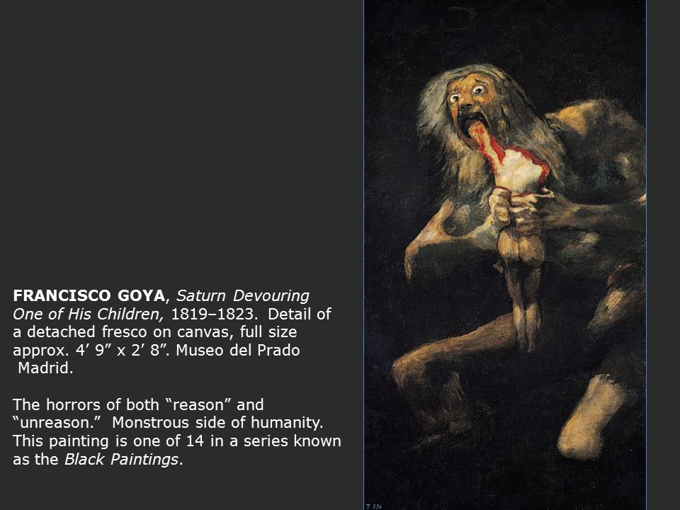 goya saturn devouring one of his children Francisco de goya y lucientes, saturn devouring one of his sons, 1821-1823, 1435 x 814 cm (prado, madrid) speakers: dr.