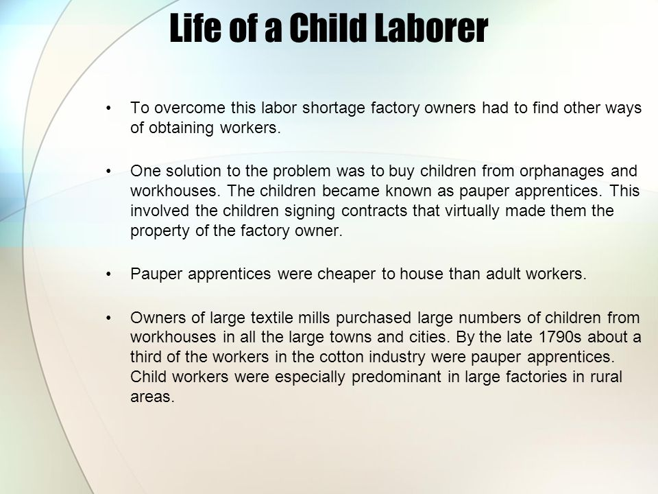 Life of a Child Laborer To overcome this labor shortage factory owners had to find other ways of obtaining workers.