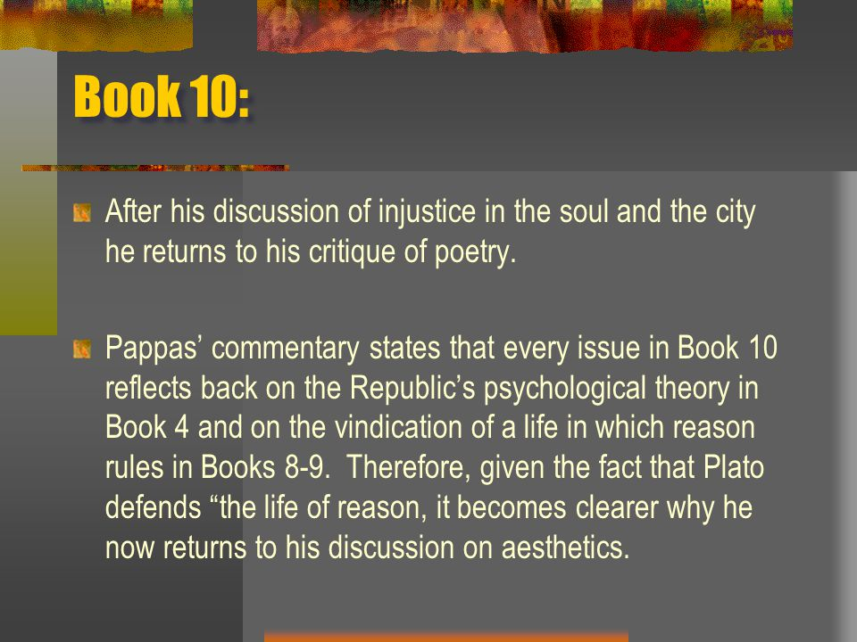 Book 10: After his discussion of injustice in the soul and the city he returns to his critique of poetry.