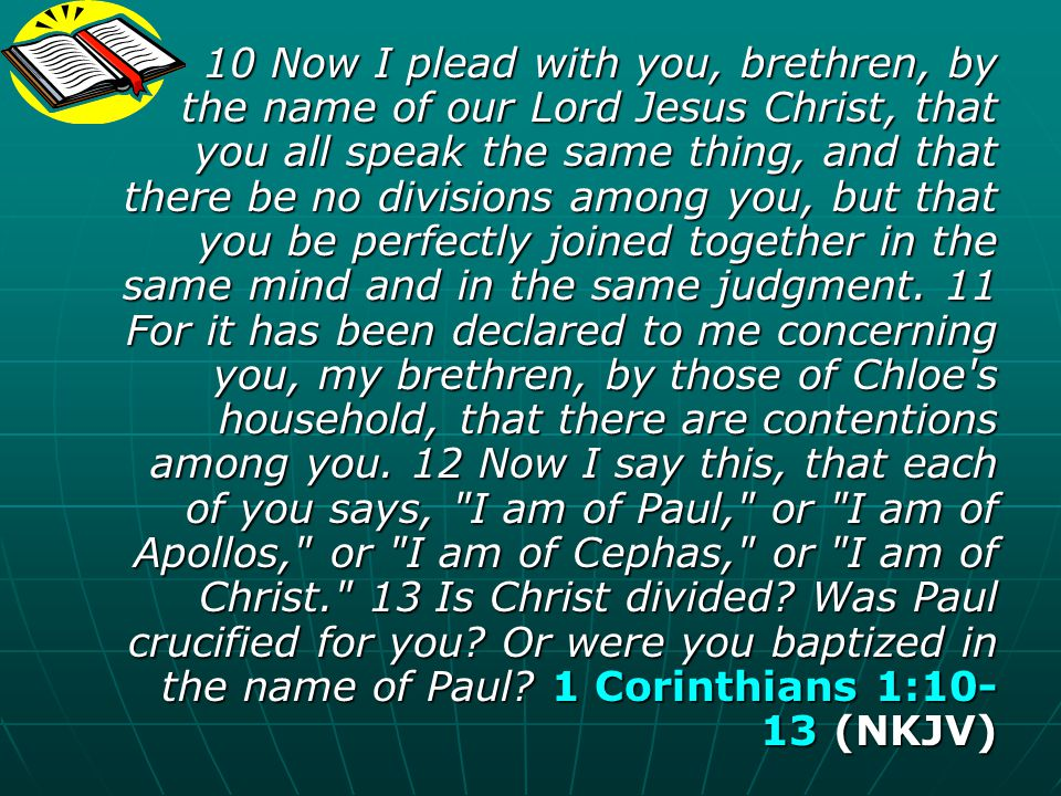 10 Now I plead with you, brethren, by the name of our Lord Jesus Christ, that you all speak the same thing, and that there be no divisions among you, but that you be perfectly joined together in the same mind and in the same judgment.