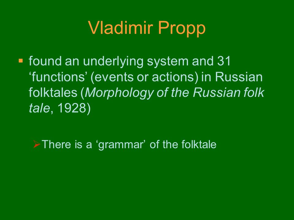 Vladimir Propp found an underlying system and 31 'functions' (events or actions) in Russian folktales (Morphology of the Russian folk tale, 1928)