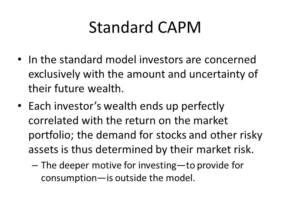 Standard CAPM In the standard model investors are concerned exclusively with the amount and uncertainty of their future wealth.