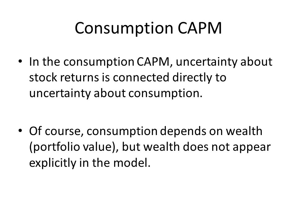 Consumption CAPM In the consumption CAPM, uncertainty about stock returns is connected directly to uncertainty about consumption.