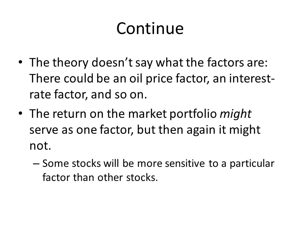 Continue The theory doesn't say what the factors are: There could be an oil price factor, an interest-rate factor, and so on.