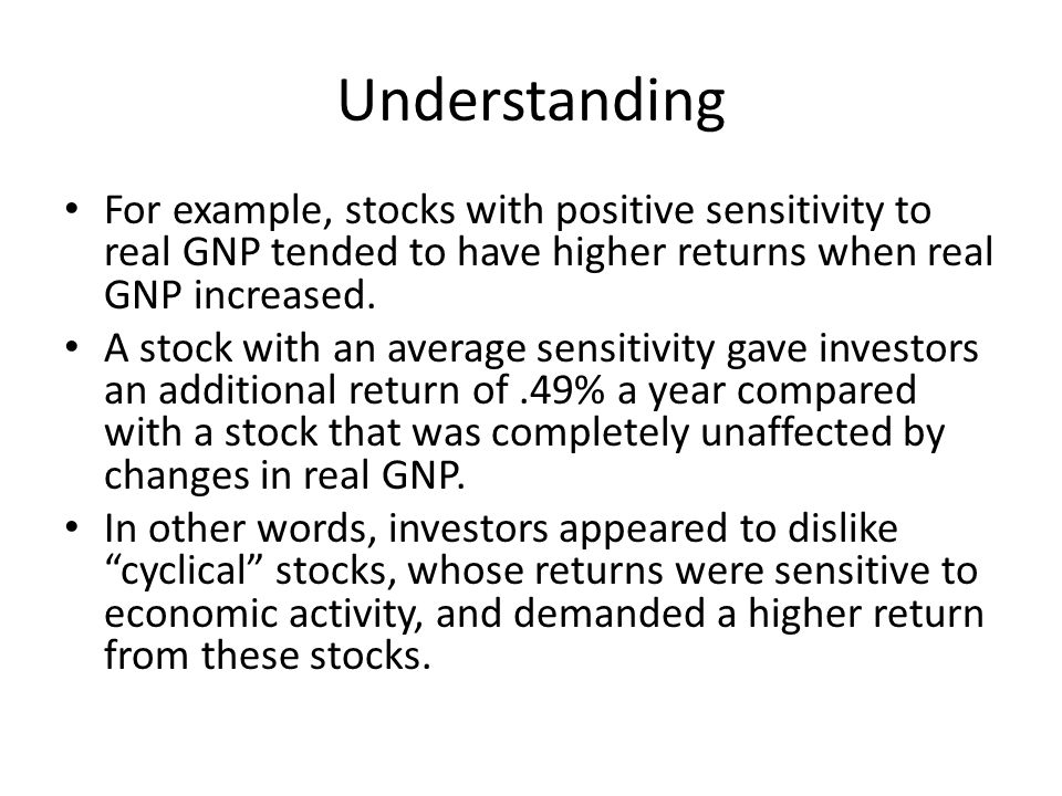 Understanding For example, stocks with positive sensitivity to real GNP tended to have higher returns when real GNP increased.
