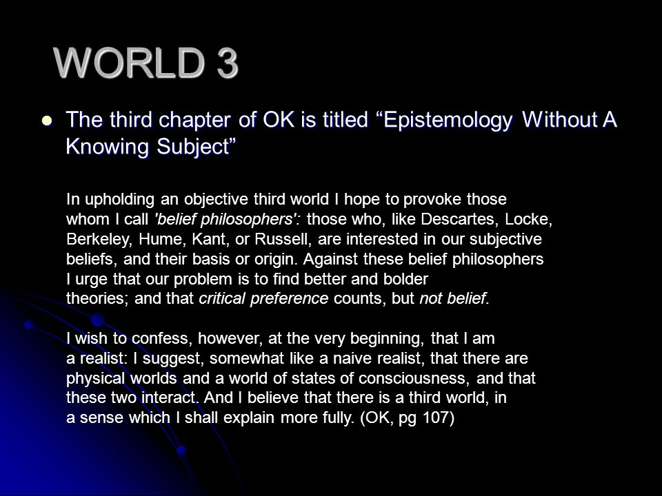WORLD 3 The third chapter of OK is titled Epistemology Without A Knowing Subject In upholding an objective third world I hope to provoke those.
