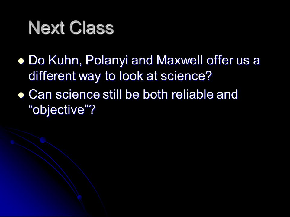 Next Class Do Kuhn, Polanyi and Maxwell offer us a different way to look at science.