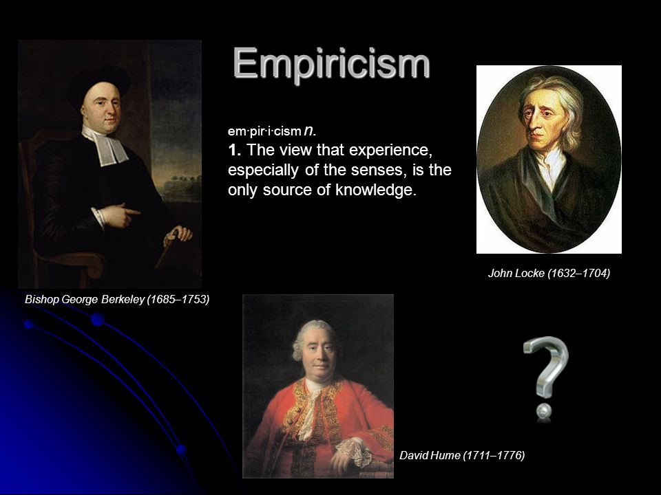 Empiricism em·pir·i·cism n. 1. The view that experience, especially of the senses, is the only source of knowledge.
