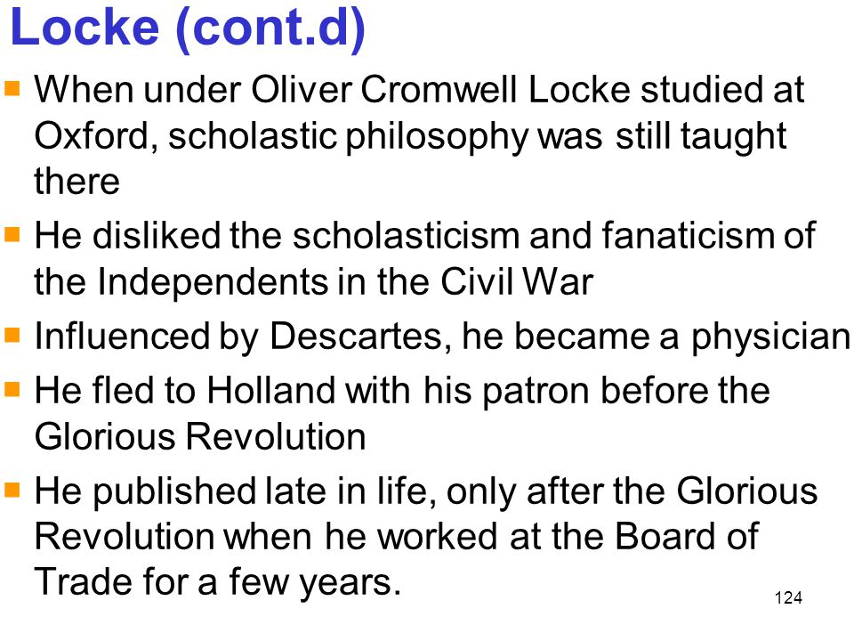 Locke (cont.d) When under Oliver Cromwell Locke studied at Oxford, scholastic philosophy was still taught there.