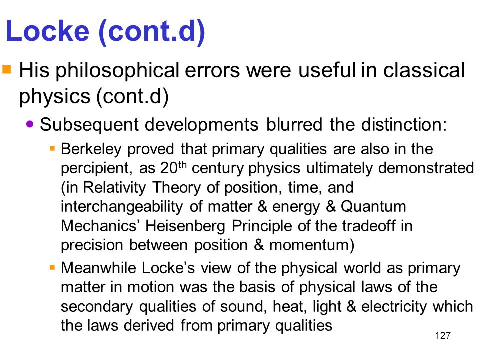 Locke (cont.d) His philosophical errors were useful in classical physics (cont.d) Subsequent developments blurred the distinction: