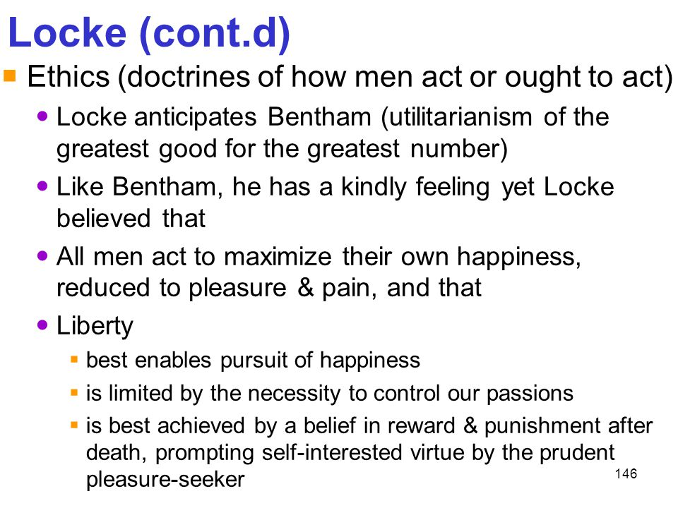 Locke (cont.d) Ethics (doctrines of how men act or ought to act)