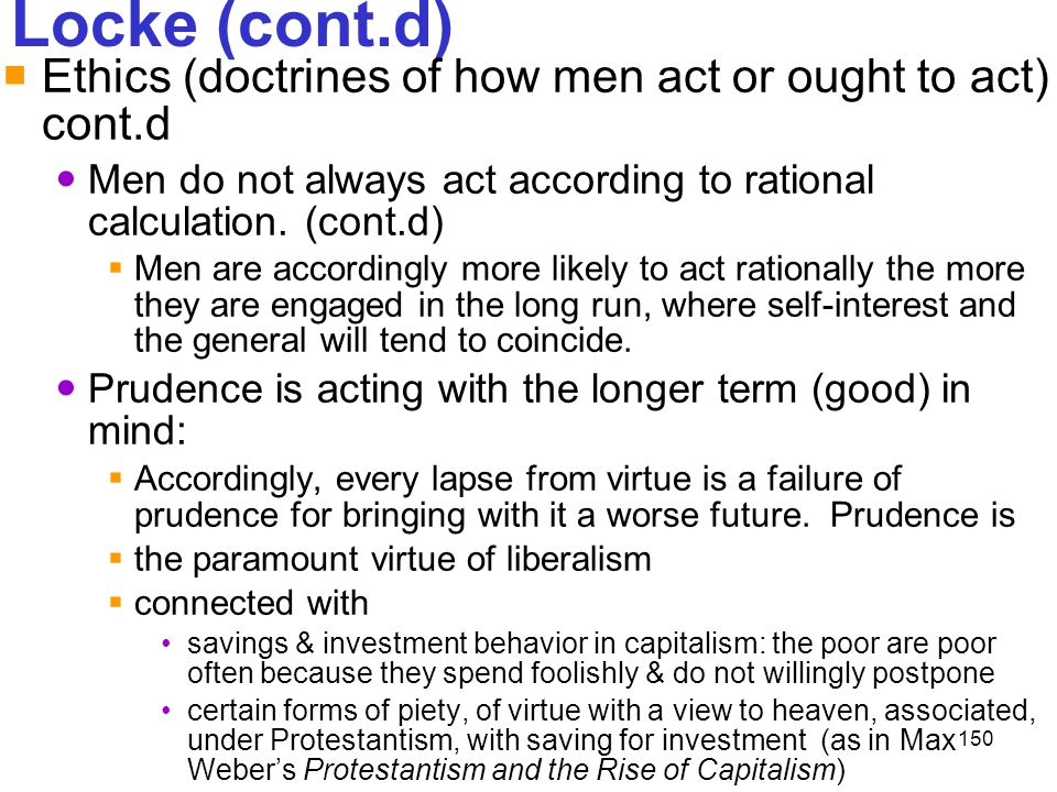 Locke (cont.d) Ethics (doctrines of how men act or ought to act) cont.d. Men do not always act according to rational calculation. (cont.d)