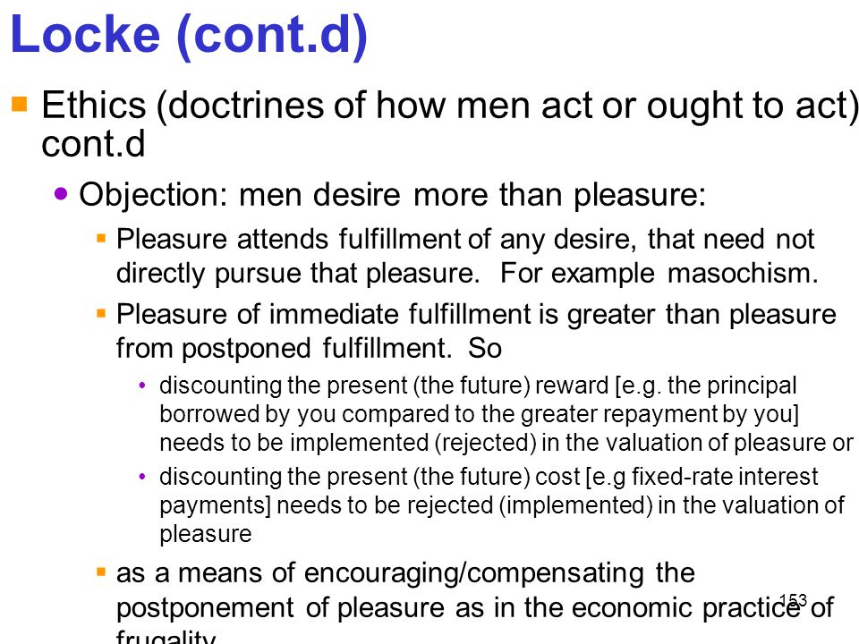 Locke (cont.d) Ethics (doctrines of how men act or ought to act) cont.d. Objection: men desire more than pleasure: