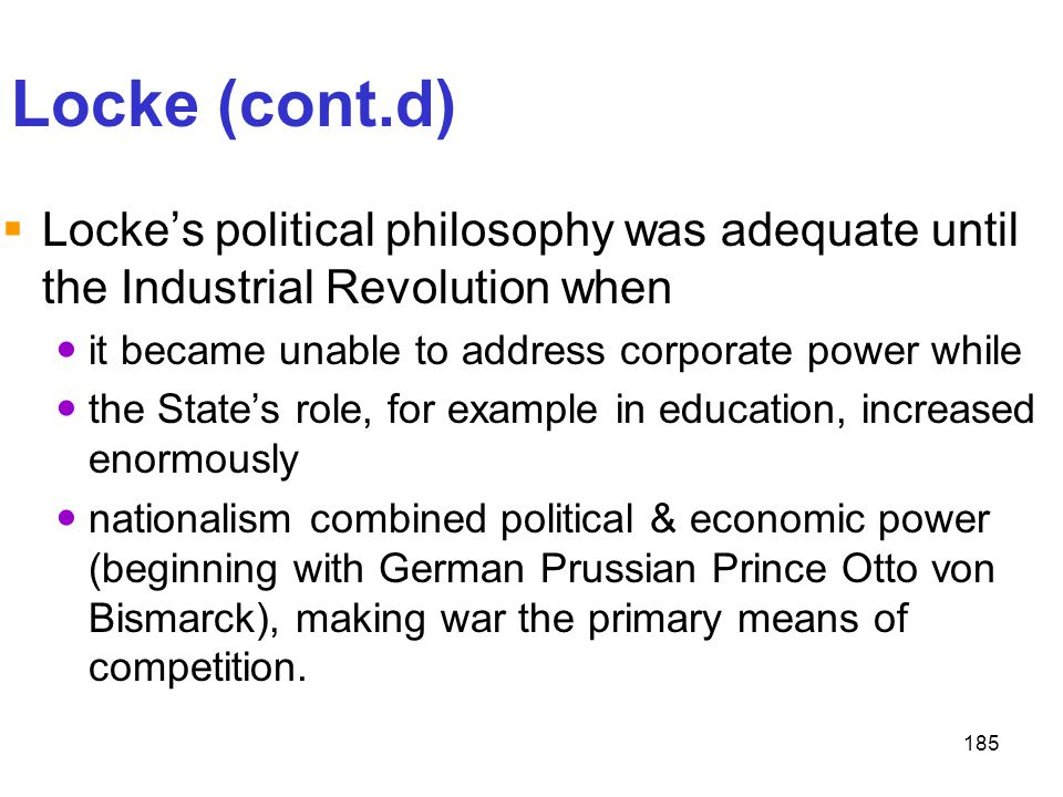Locke (cont.d) Locke's political philosophy was adequate until the Industrial Revolution when. it became unable to address corporate power while.