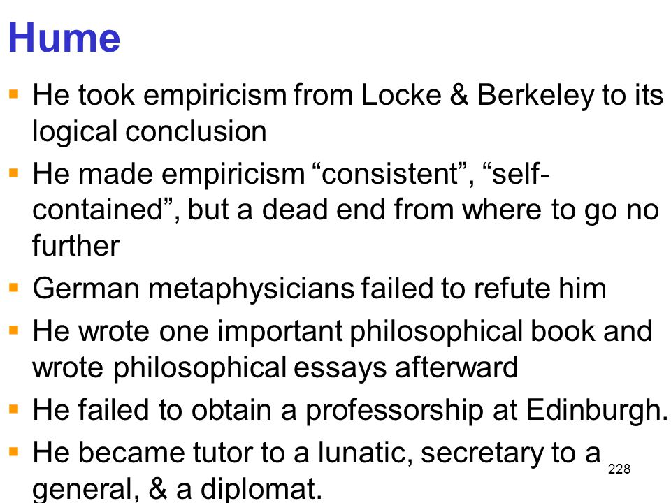 Hume He took empiricism from Locke & Berkeley to its logical conclusion.
