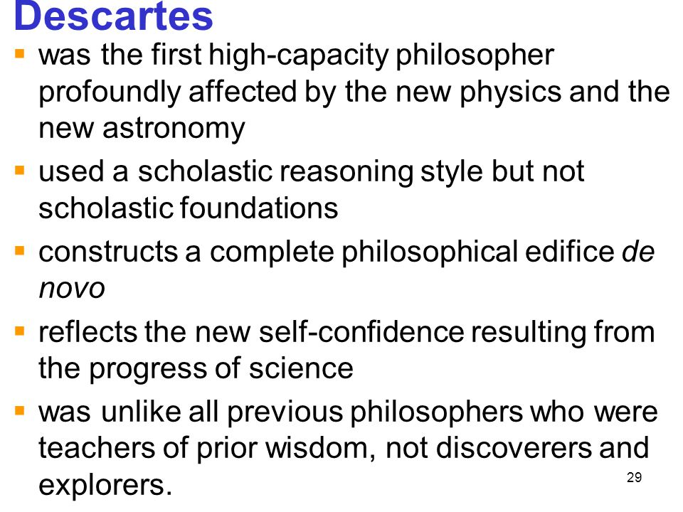 Descartes was the first high-capacity philosopher profoundly affected by the new physics and the new astronomy.