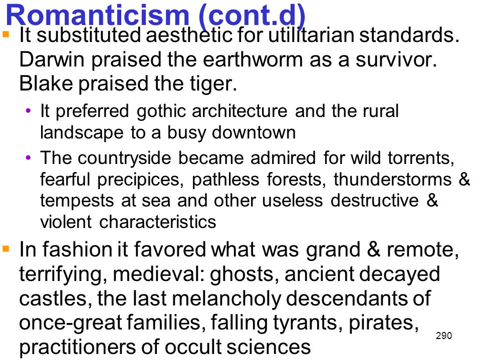 Romanticism (cont.d) It substituted aesthetic for utilitarian standards. Darwin praised the earthworm as a survivor. Blake praised the tiger.
