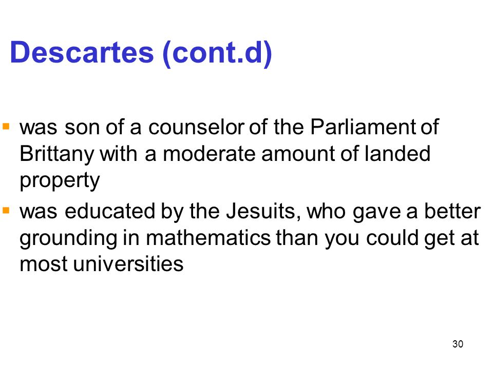 Descartes (cont.d) was son of a counselor of the Parliament of Brittany with a moderate amount of landed property.