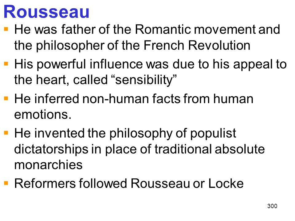 Rousseau He was father of the Romantic movement and the philosopher of the French Revolution.