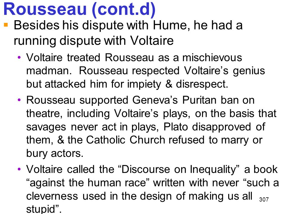 Rousseau (cont.d) Besides his dispute with Hume, he had a running dispute with Voltaire.