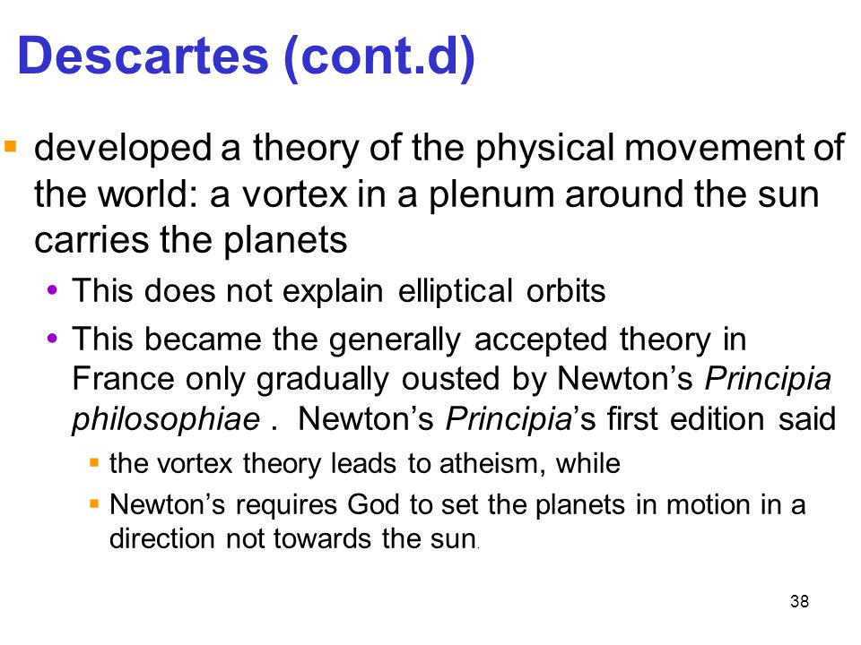 Descartes (cont.d) developed a theory of the physical movement of the world: a vortex in a plenum around the sun carries the planets.