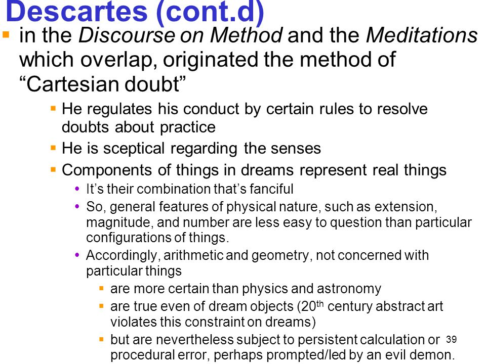 Descartes (cont.d) in the Discourse on Method and the Meditations which overlap, originated the method of Cartesian doubt