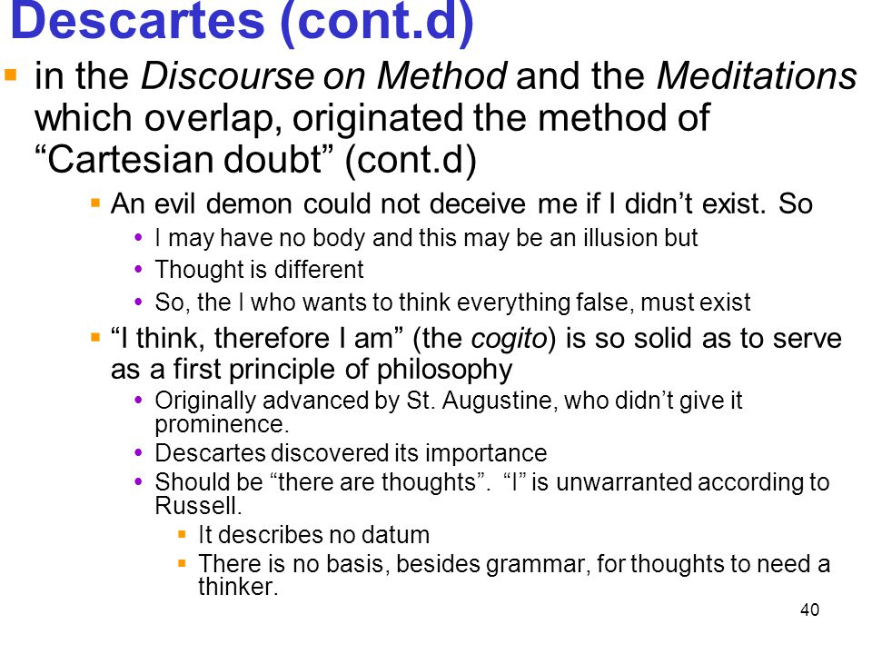 Descartes (cont.d) in the Discourse on Method and the Meditations which overlap, originated the method of Cartesian doubt (cont.d)