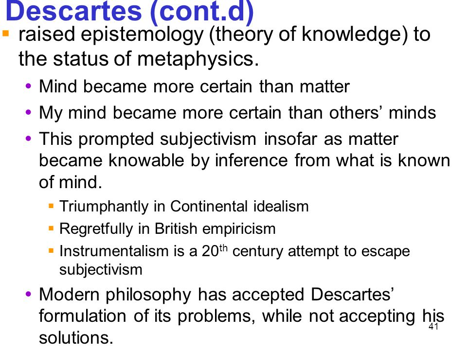 Descartes (cont.d) raised epistemology (theory of knowledge) to the status of metaphysics. Mind became more certain than matter.