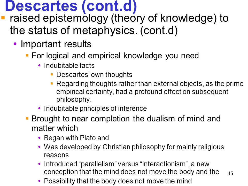 Descartes (cont.d) raised epistemology (theory of knowledge) to the status of metaphysics. (cont.d)