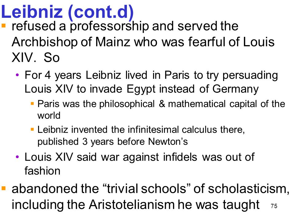 Leibniz (cont.d) refused a professorship and served the Archbishop of Mainz who was fearful of Louis XIV. So.
