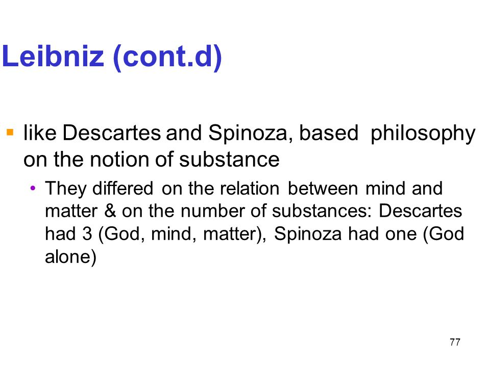 Leibniz (cont.d) like Descartes and Spinoza, based philosophy on the notion of substance.