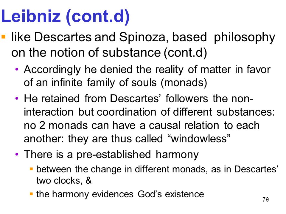 Leibniz (cont.d) like Descartes and Spinoza, based philosophy on the notion of substance (cont.d)
