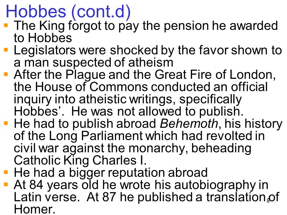 Hobbes (cont.d) The King forgot to pay the pension he awarded to Hobbes. Legislators were shocked by the favor shown to a man suspected of atheism.